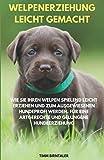 Welpenerziehung leicht gemacht: Wie Sie Ihren Welpen spielend leicht erziehen und zum ausgewiesenen Hundeprofi werden. Für eine artgerechte und gelungene Hundeerziehung